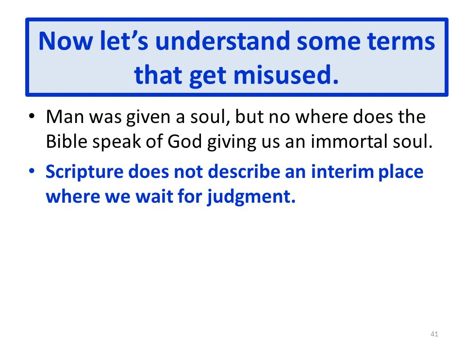 Now lets understand some terms that get misused. Man was given a soul, but no where does the Bible speak of God giving us an immortal soul. Scripture