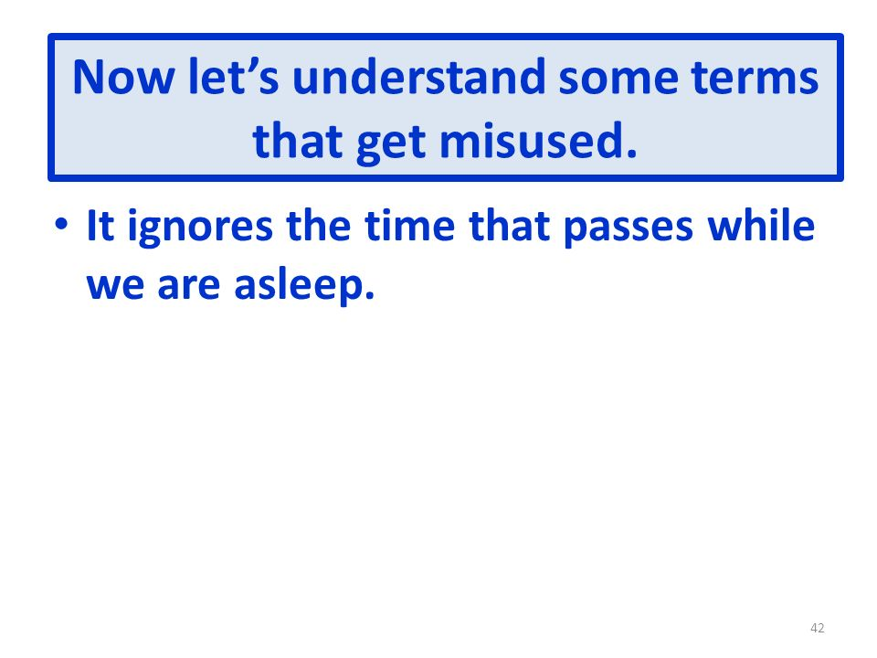 Now lets understand some terms that get misused. It ignores the time that passes while we are asleep. 42