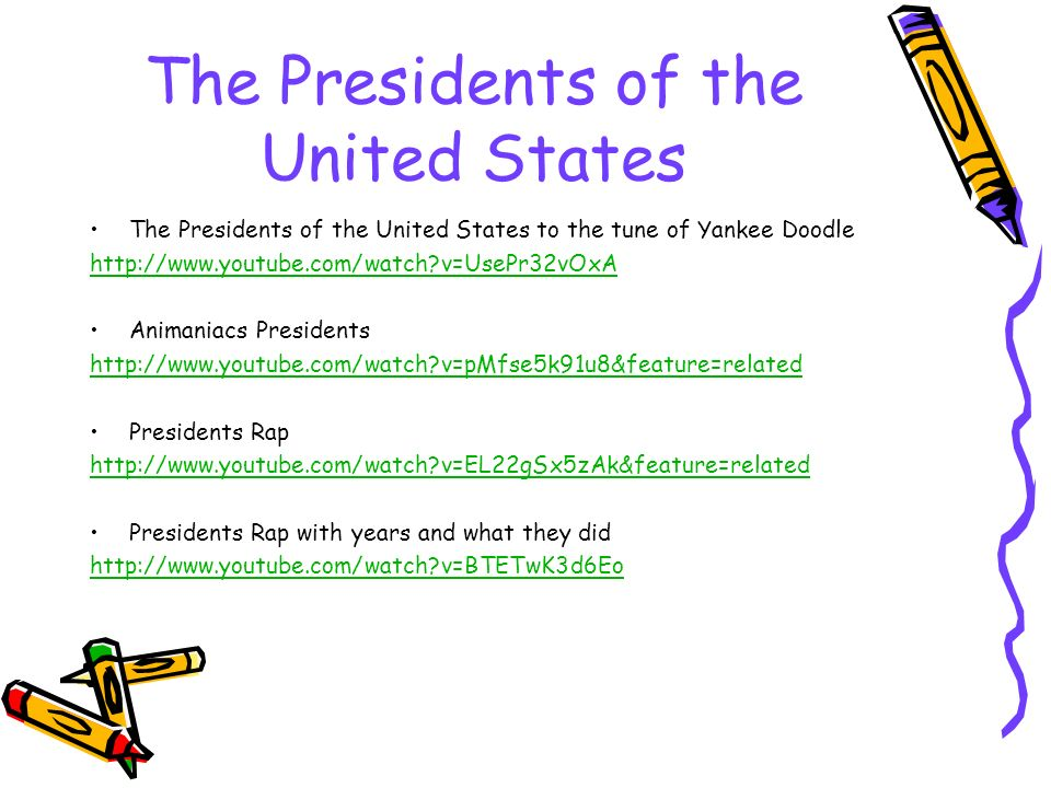 The Presidents of the United States The Presidents of the United States to the tune of Yankee Doodle   v=UsePr32vOxA Animaniacs Presidents   v=pMfse5k91u8&feature=related Presidents Rap   v=EL22gSx5zAk&feature=related Presidents Rap with years and what they did   v=BTETwK3d6Eo