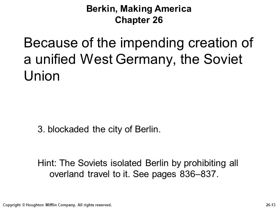 Copyright © Houghton Mifflin Company. All rights reserved.26-13 Berkin, Making America Chapter 26 Because of the impending creation of a unified West