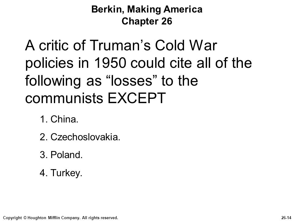Copyright © Houghton Mifflin Company. All rights reserved.26-14 Berkin, Making America Chapter 26 A critic of Trumans Cold War policies in 1950 could