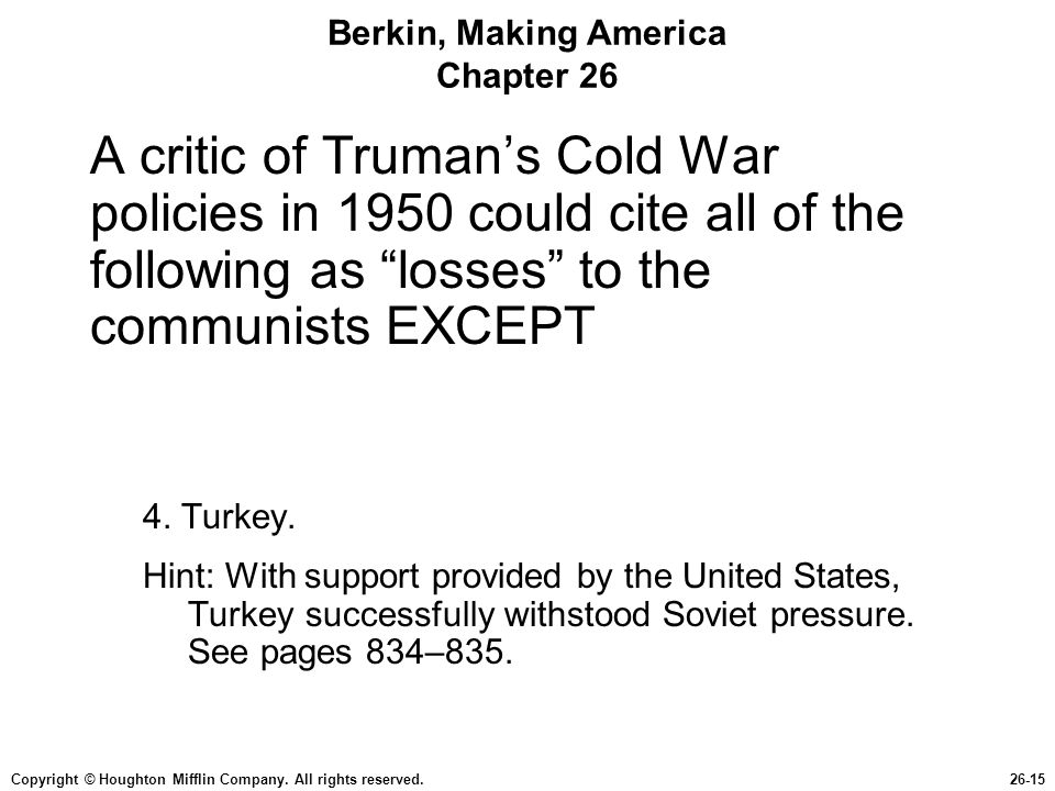 Copyright © Houghton Mifflin Company. All rights reserved.26-15 Berkin, Making America Chapter 26 A critic of Trumans Cold War policies in 1950 could