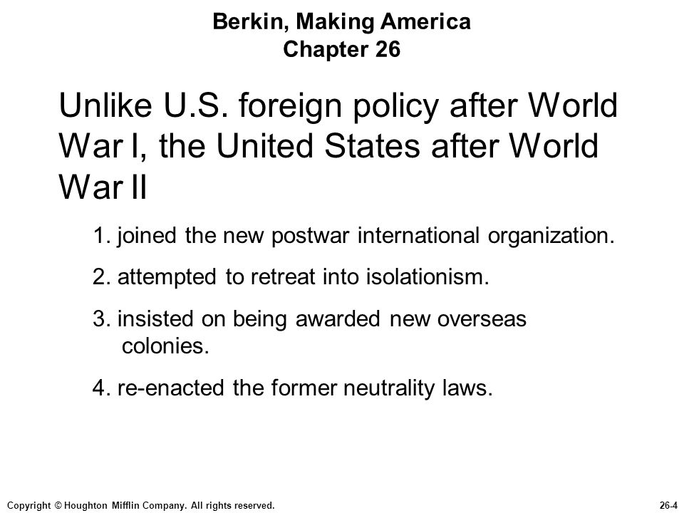 Copyright © Houghton Mifflin Company. All rights reserved.26-4 Berkin, Making America Chapter 26 Unlike U.S. foreign policy after World War I, the Uni