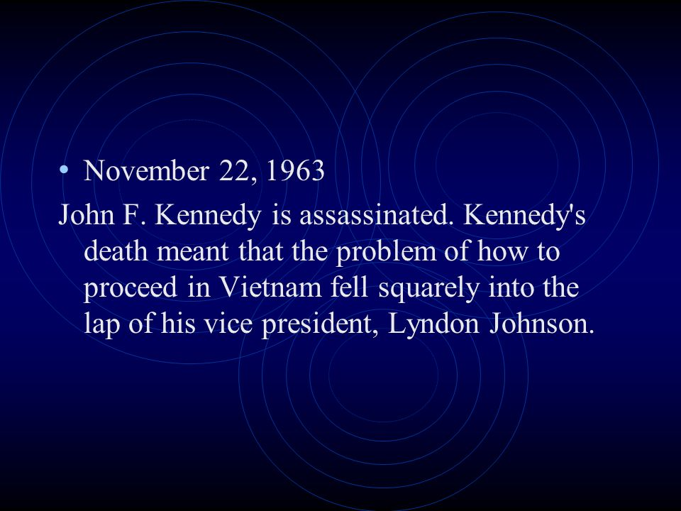 November 22, 1963 John F. Kennedy is assassinated. Kennedy's death meant that the problem of how to proceed in Vietnam fell squarely into the lap of h