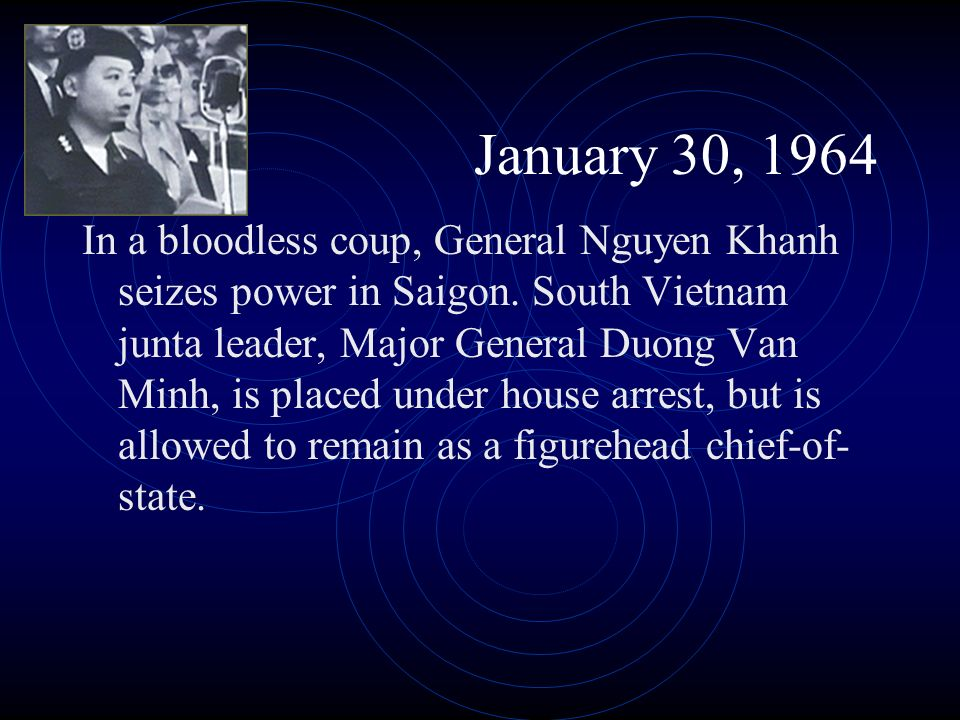 January 30, 1964 In a bloodless coup, General Nguyen Khanh seizes power in Saigon. South Vietnam junta leader, Major General Duong Van Minh, is placed