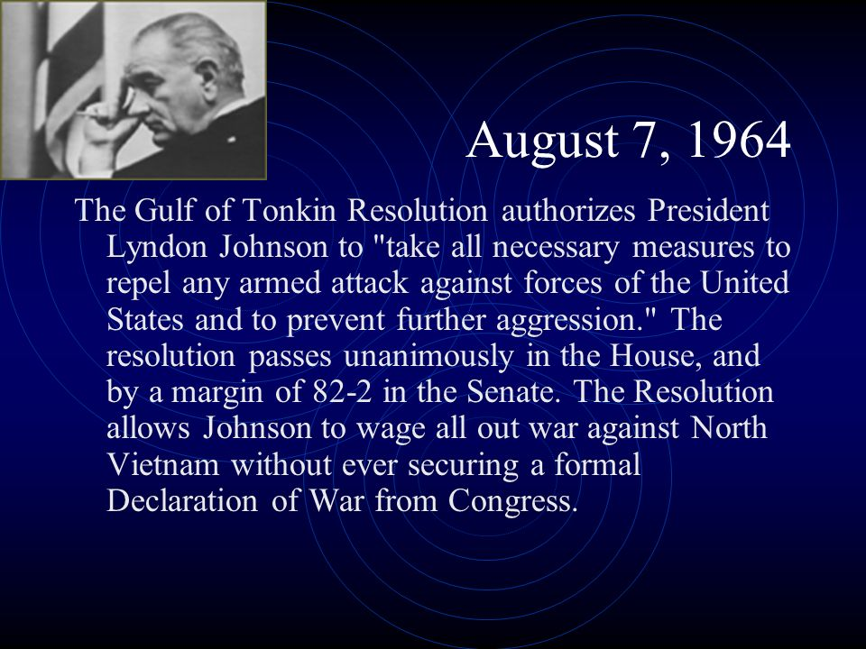 August 7, 1964 The Gulf of Tonkin Resolution authorizes President Lyndon Johnson to
