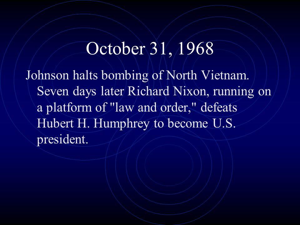 October 31, 1968 Johnson halts bombing of North Vietnam. Seven days later Richard Nixon, running on a platform of