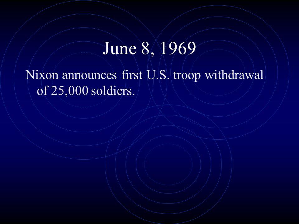 June 8, 1969 Nixon announces first U.S. troop withdrawal of 25,000 soldiers.