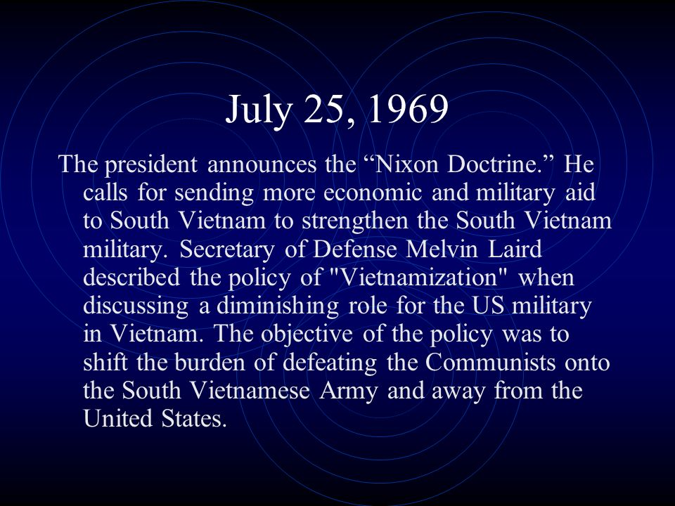 July 25, 1969 The president announces the Nixon Doctrine. He calls for sending more economic and military aid to South Vietnam to strengthen the South