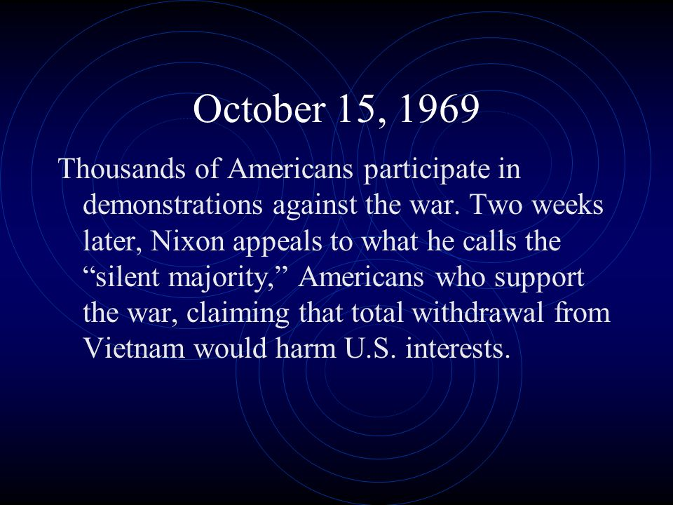 October 15, 1969 Thousands of Americans participate in demonstrations against the war. Two weeks later, Nixon appeals to what he calls the silent majo