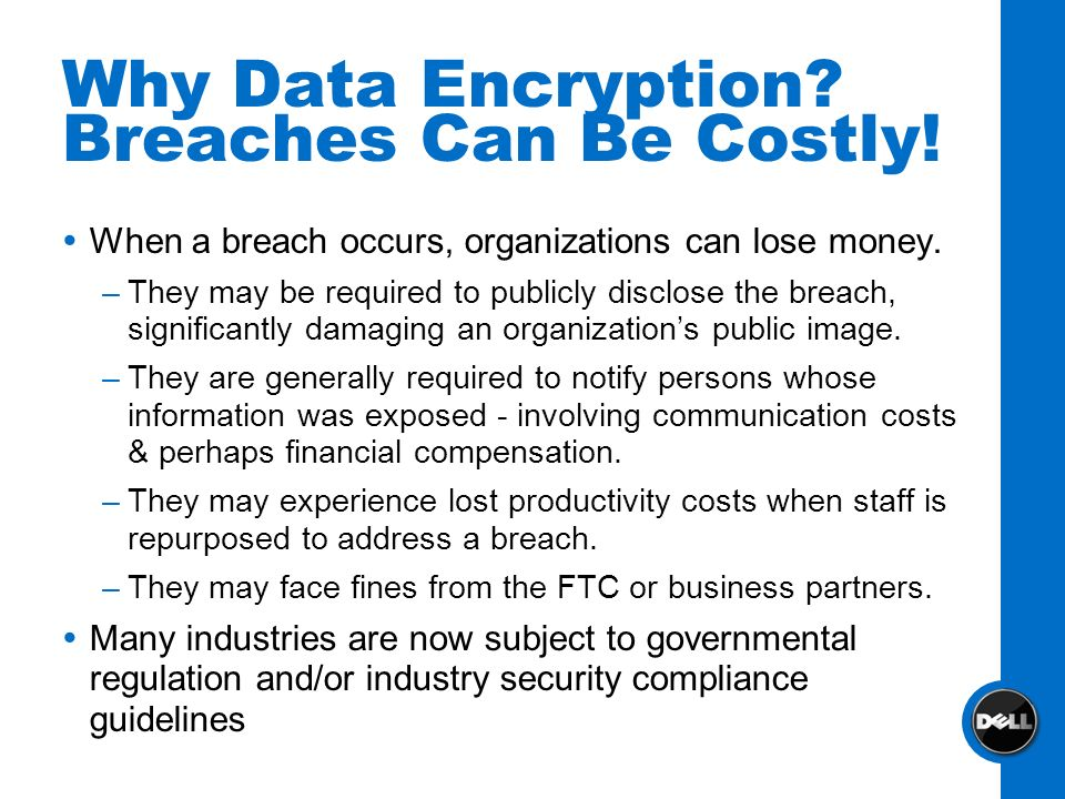 Why Data Encryption? Breaches Can Be Costly! When a breach occurs, organizations can lose money. –They may be required to publicly disclose the breach