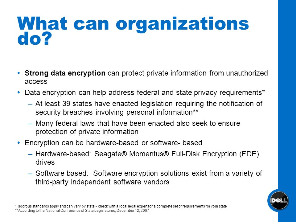 What can organizations do? Strong data encryption can protect private information from unauthorized access Data encryption can help address federal an
