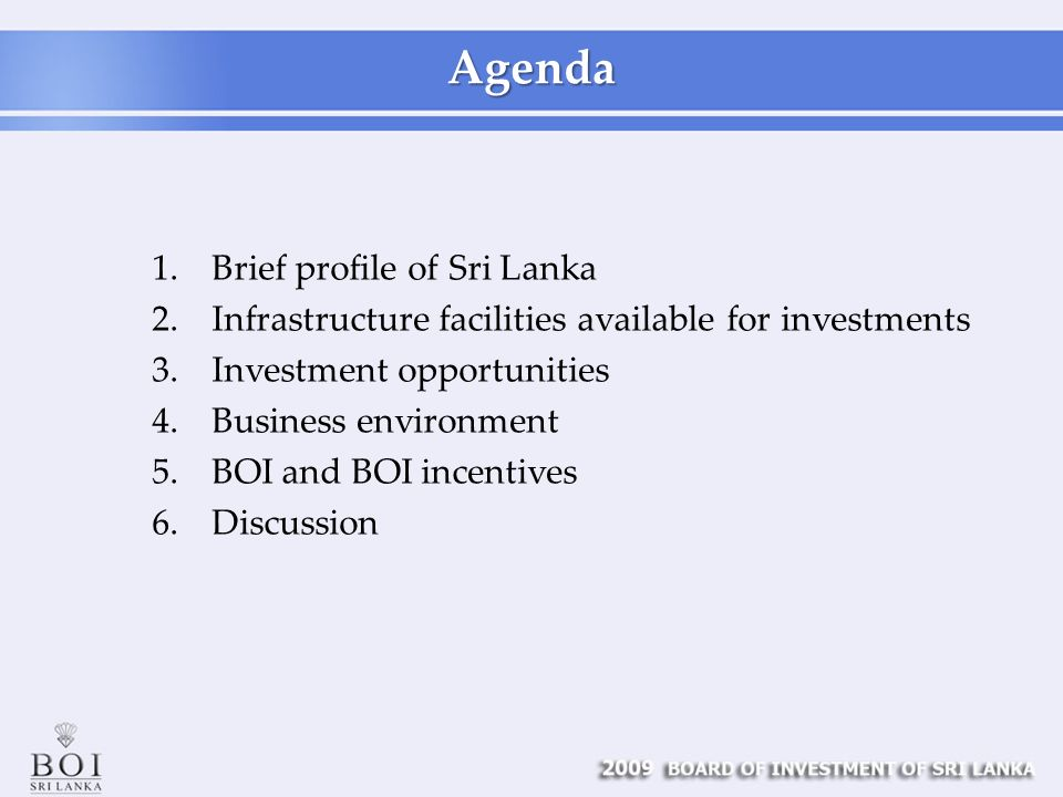 Agenda 1.Brief profile of Sri Lanka 2.Infrastructure facilities available for investments 3.Investment opportunities 4.Business environment 5.BOI and BOI incentives 6.Discussion