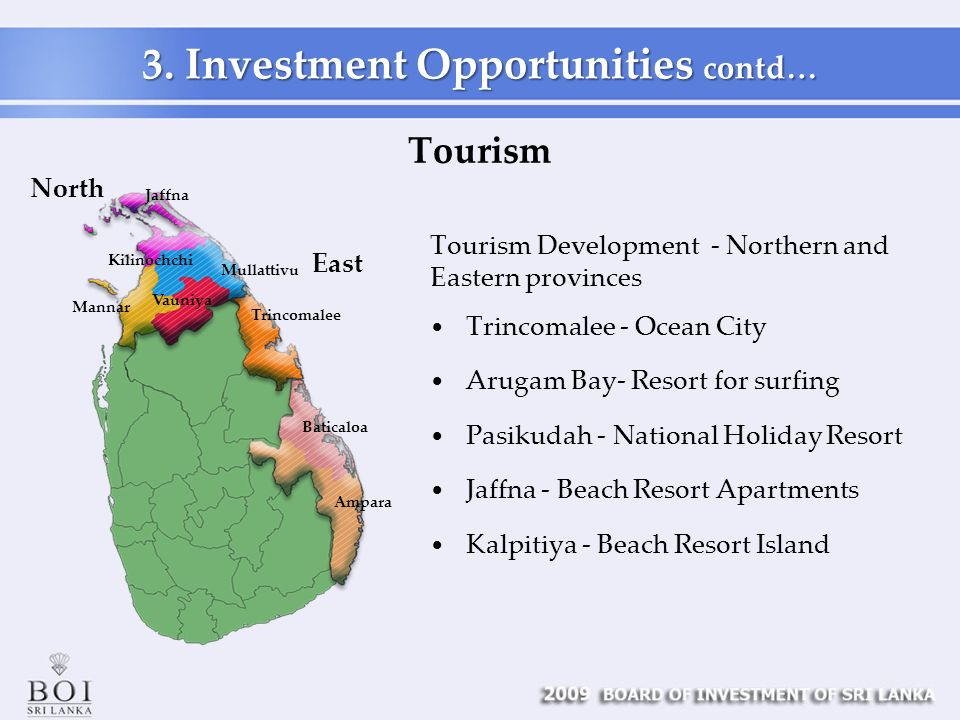 Tourism Development - Northern and Eastern provinces Trincomalee - Ocean City Arugam Bay- Resort for surfing Pasikudah - National Holiday Resort Jaffna - Beach Resort Apartments Kalpitiya - Beach Resort Island Tourism 3.