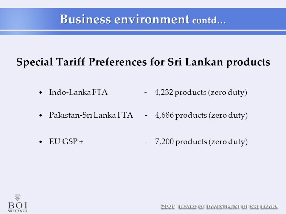Special Tariff Preferences for Sri Lankan products Indo-Lanka FTA - 4,232 products (zero duty) Pakistan-Sri Lanka FTA - 4,686 products (zero duty) EU GSP + - 7,200 products (zero duty) Business environment contd…