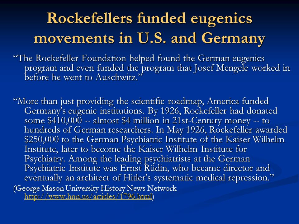 Rockefellers funded eugenics movements in U.S. and Germany The Rockefeller Foundation helped found the German eugenics program and even funded the pro