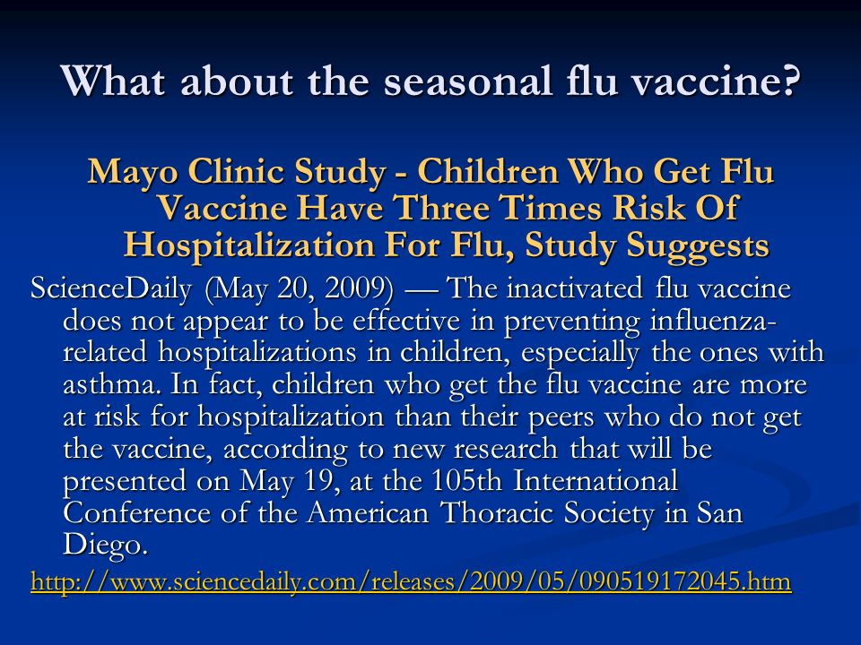 What about the seasonal flu vaccine? Mayo Clinic Study - Children Who Get Flu Vaccine Have Three Times Risk Of Hospitalization For Flu, Study Suggests