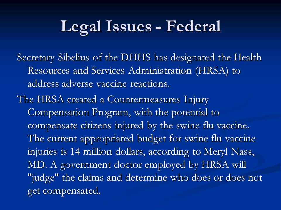 Legal Issues - Federal Secretary Sibelius of the DHHS has designated the Health Resources and Services Administration (HRSA) to address adverse vaccin