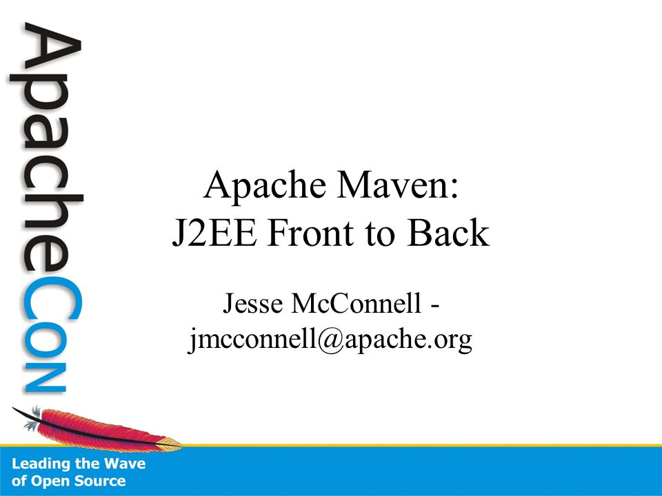 Apache Maven: J2EE Front to Back Jesse McConnell - jmcconnell@apache.org