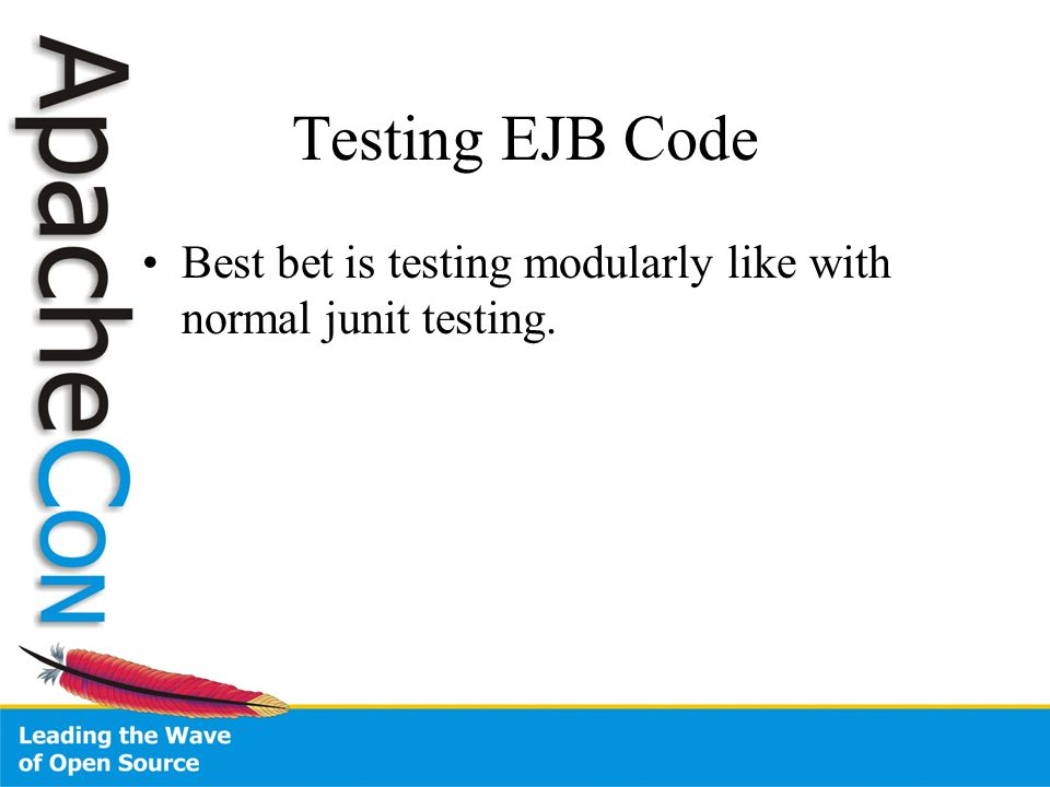 Testing EJB Code Best bet is testing modularly like with normal junit testing.