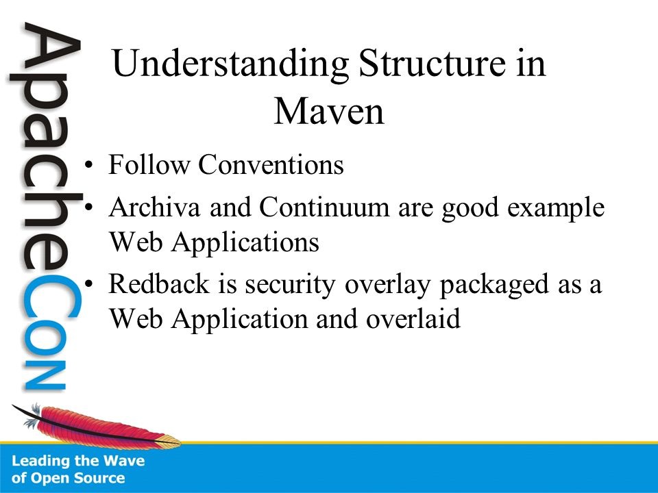 Understanding Structure in Maven Follow Conventions Archiva and Continuum are good example Web Applications Redback is security overlay packaged as a Web Application and overlaid