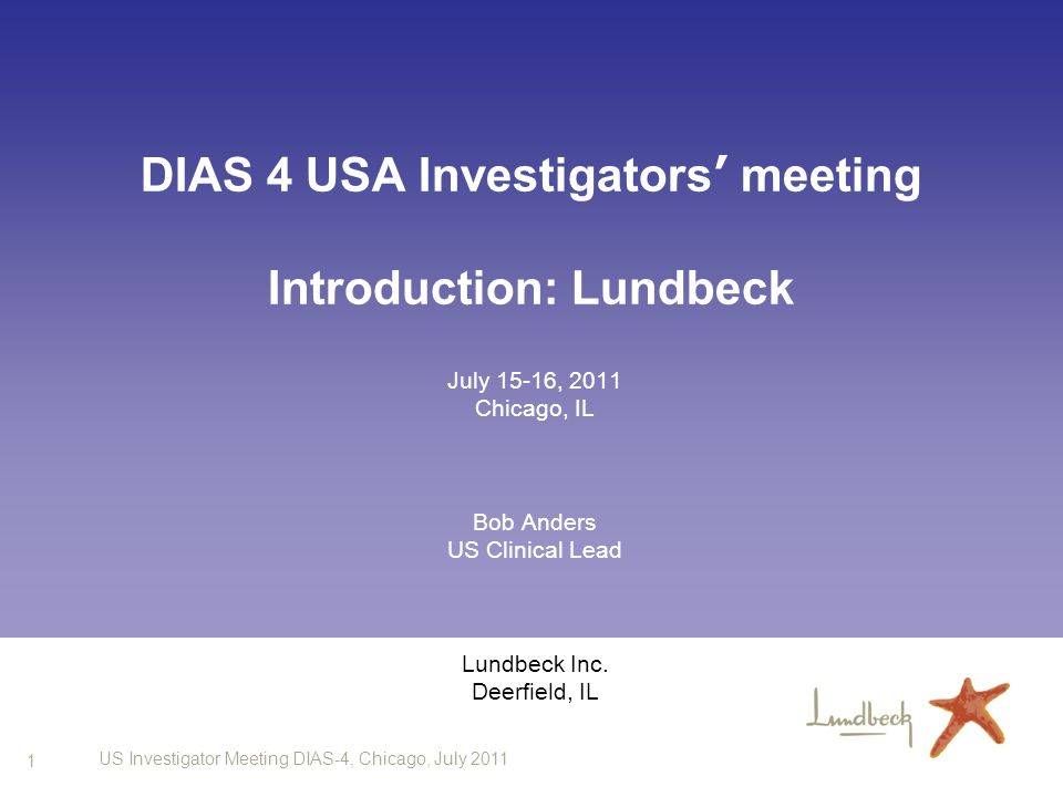 1 US Investigator Meeting DIAS-4, Chicago, July 2011 DIAS 4 USA Investigators meeting Introduction: Lundbeck July 15-16, 2011 Chicago, IL Bob Anders US Clinical Lead Lundbeck Inc.