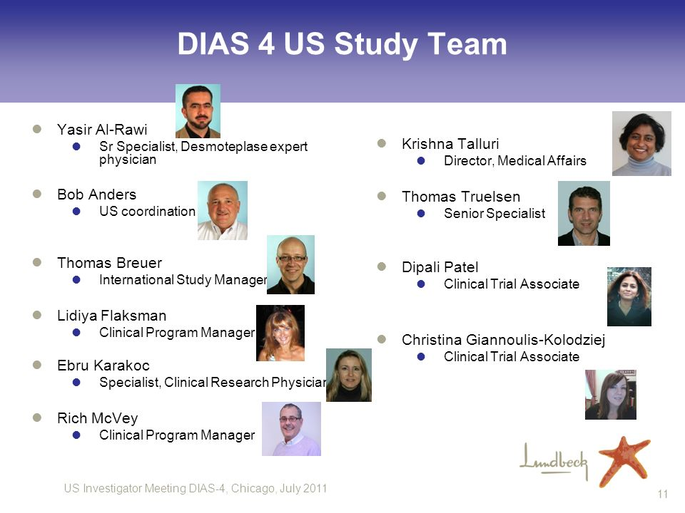 US Investigator Meeting DIAS-4, Chicago, July 2011 11 DIAS 4 US Study Team Yasir Al-Rawi Sr Specialist, Desmoteplase expert physician Bob Anders US coordination Thomas Breuer International Study Manager Lidiya Flaksman Clinical Program Manager Ebru Karakoc Specialist, Clinical Research Physician Rich McVey Clinical Program Manager Krishna Talluri Director, Medical Affairs Thomas Truelsen Senior Specialist Dipali Patel Clinical Trial Associate Christina Giannoulis-Kolodziej Clinical Trial Associate