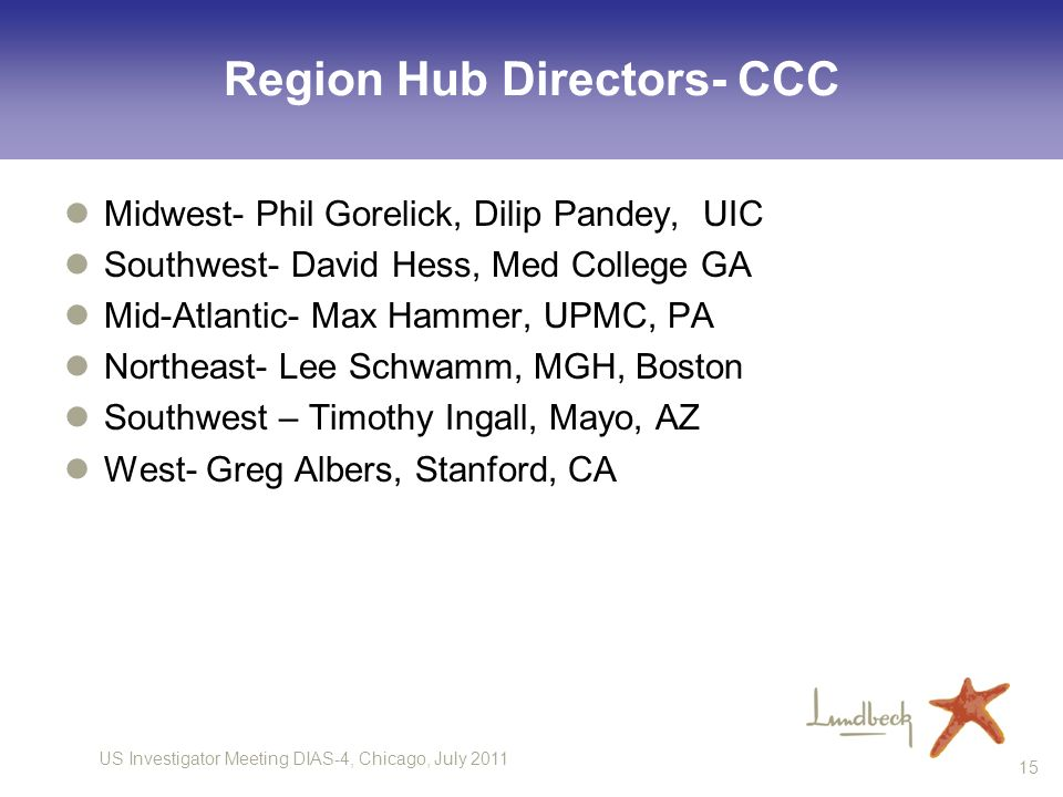 US Investigator Meeting DIAS-4, Chicago, July 2011 15 Region Hub Directors- CCC Midwest- Phil Gorelick, Dilip Pandey, UIC Southwest- David Hess, Med College GA Mid-Atlantic- Max Hammer, UPMC, PA Northeast- Lee Schwamm, MGH, Boston Southwest – Timothy Ingall, Mayo, AZ West- Greg Albers, Stanford, CA