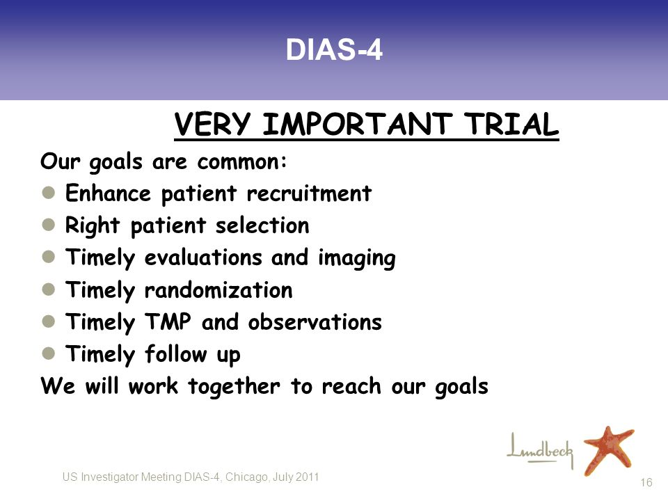US Investigator Meeting DIAS-4, Chicago, July DIAS-4 VERY IMPORTANT TRIAL Our goals are common: Enhance patient recruitment Right patient selection Timely evaluations and imaging Timely randomization Timely TMP and observations Timely follow up We will work together to reach our goals