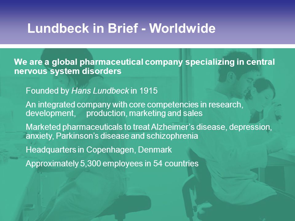 US Investigator Meeting DIAS-4, Chicago, July Lundbeck in Brief - Worldwide We are a global pharmaceutical company specializing in central nervous system disorders Founded by Hans Lundbeck in 1915 An integrated company with core competencies in research, development, production, marketing and sales Marketed pharmaceuticals to treat Alzheimers disease, depression, anxiety, Parkinsons disease and schizophrenia Headquarters in Copenhagen, Denmark Approximately 5,300 employees in 54 countries