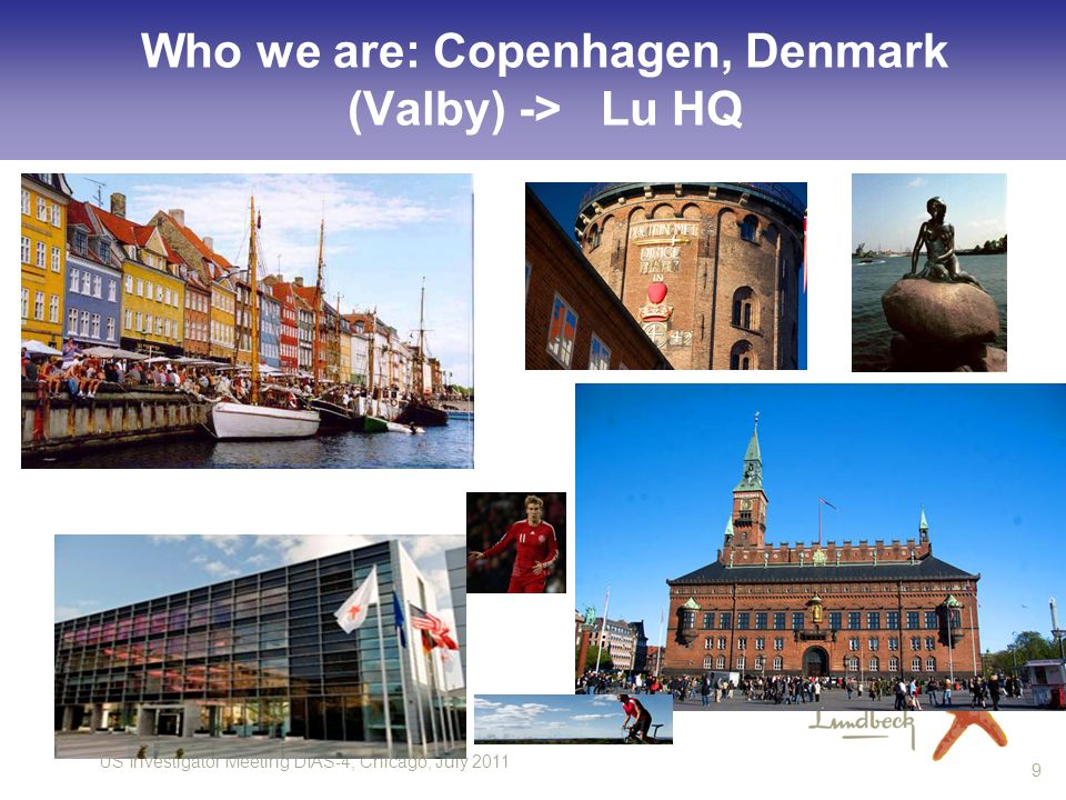 US Investigator Meeting DIAS-4, Chicago, July 2011 9 Who we are: Copenhagen, Denmark (Valby) -> Lu HQ