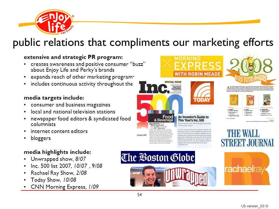 US version_ public relations that compliments our marketing efforts extensive and strategic PR program: creates awareness and positive consumer buzz about Enjoy Life and Perkys brands expands reach of other marketing programs includes continuous activity throughout the year media targets include: consumer and business magazines local and national television stations newspaper food editors & syndicated food columnists internet content editors bloggers media highlights include: Unwrapped show, 8/07 Inc.