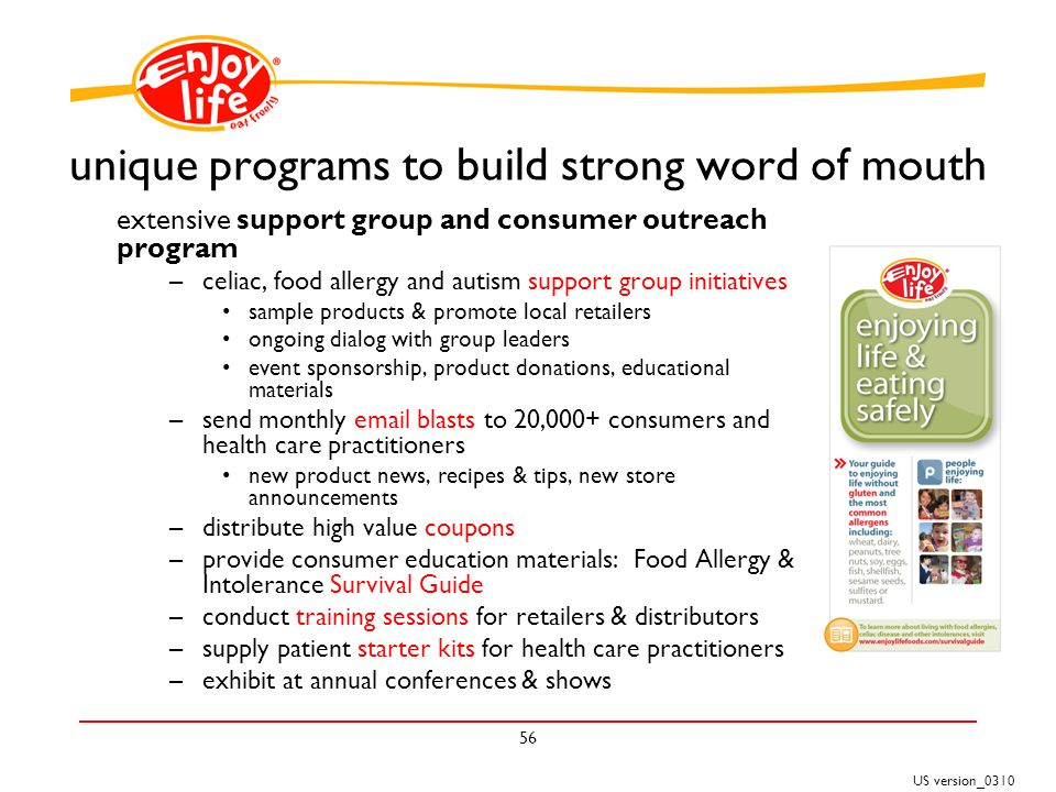 US version_ unique programs to build strong word of mouth extensive support group and consumer outreach program –celiac, food allergy and autism support group initiatives sample products & promote local retailers ongoing dialog with group leaders event sponsorship, product donations, educational materials –send monthly  blasts to 20,000+ consumers and health care practitioners new product news, recipes & tips, new store announcements –distribute high value coupons –provide consumer education materials: Food Allergy & Intolerance Survival Guide –conduct training sessions for retailers & distributors –supply patient starter kits for health care practitioners –exhibit at annual conferences & shows