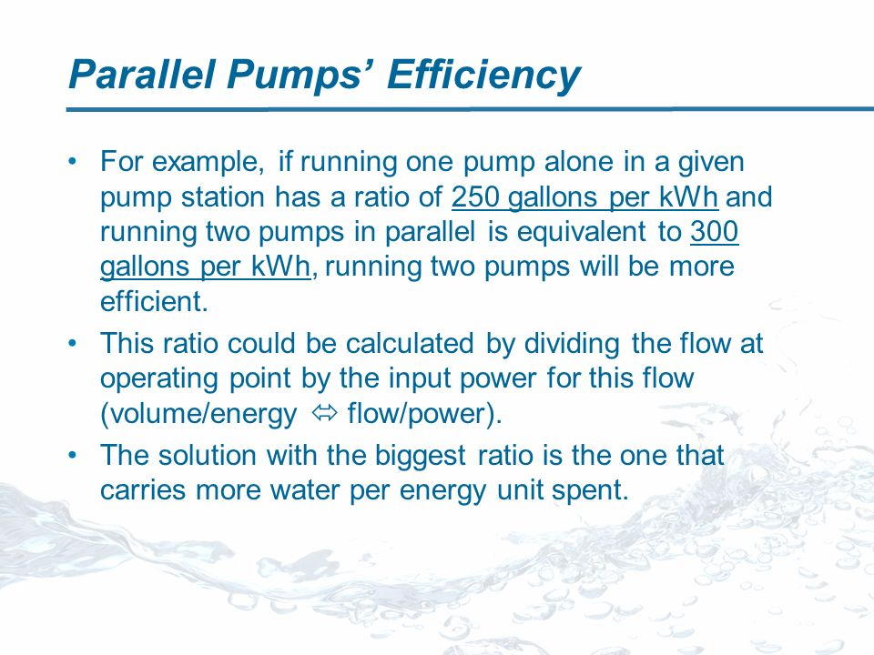 Parallel Pumps Efficiency For example, if running one pump alone in a given pump station has a ratio of 250 gallons per kWh and running two pumps in parallel is equivalent to 300 gallons per kWh, running two pumps will be more efficient.