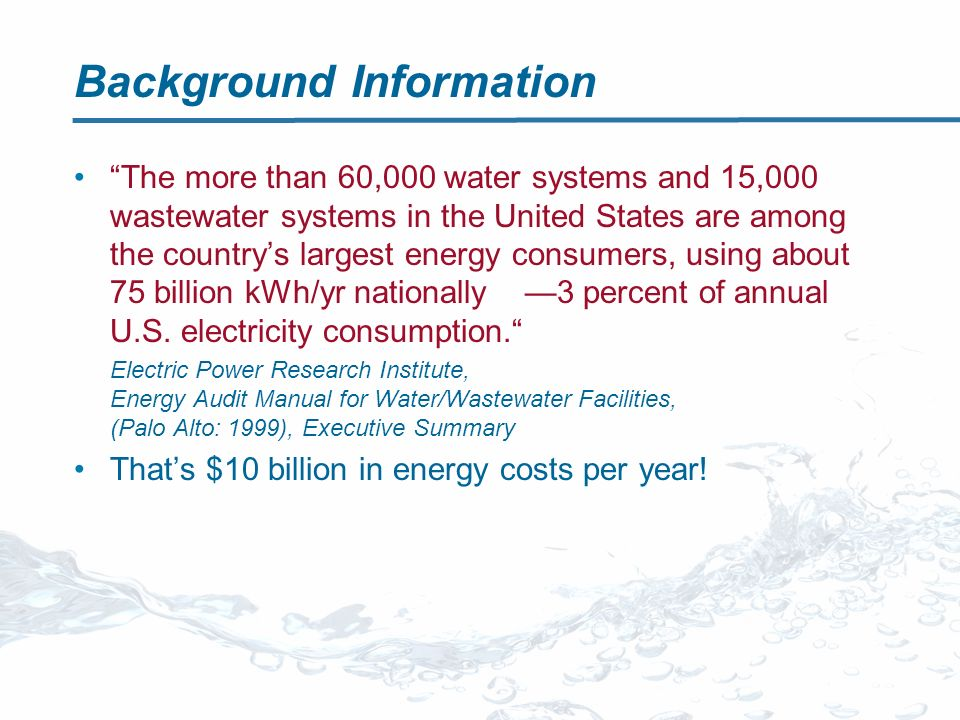 Background Information The more than 60,000 water systems and 15,000 wastewater systems in the United States are among the countrys largest energy consumers, using about 75 billion kWh/yr nationally 3 percent of annual U.S.