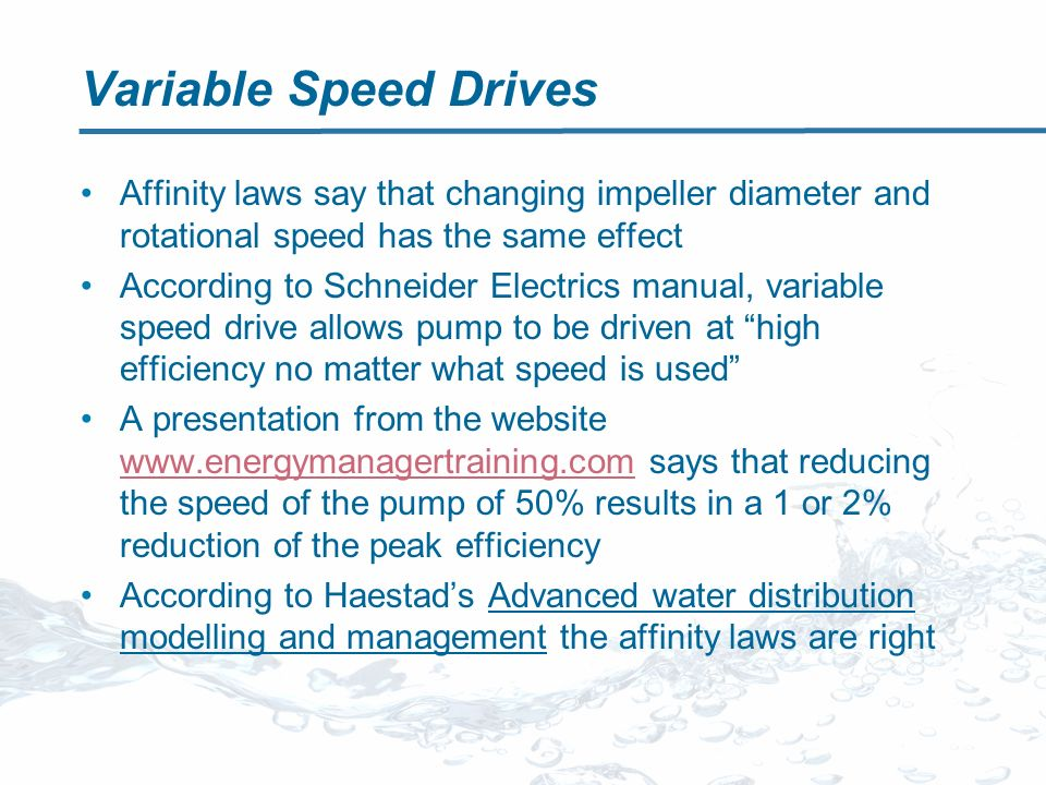 Variable Speed Drives Affinity laws say that changing impeller diameter and rotational speed has the same effect According to Schneider Electrics manual, variable speed drive allows pump to be driven at high efficiency no matter what speed is used A presentation from the website www.energymanagertraining.com says that reducing the speed of the pump of 50% results in a 1 or 2% reduction of the peak efficiency www.energymanagertraining.com According to Haestads Advanced water distribution modelling and management the affinity laws are right