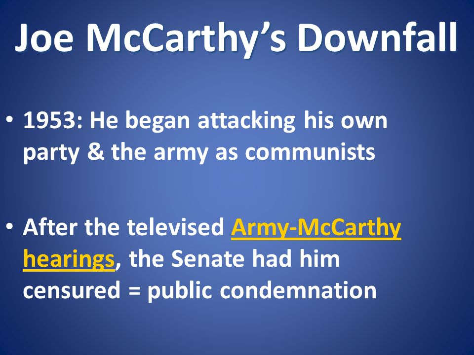 Joe McCarthys Downfall 1953: He began attacking his own party & the army as communists After the televised Army-McCarthy hearings, the Senate had him