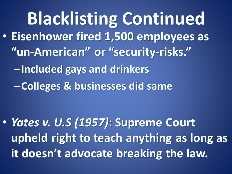 Blacklisting Continued Eisenhower fired 1,500 employees as un-American or security-risks. Eisenhower fired 1,500 employees as un-American or security-