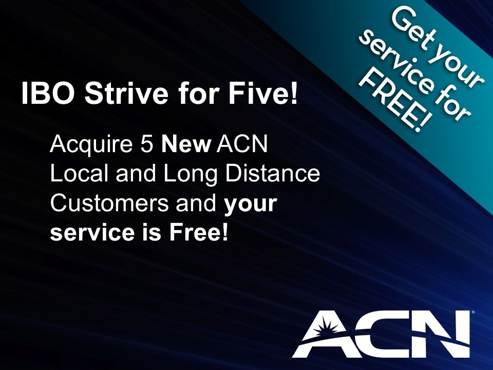 Acquire 5 New ACN Local and Long Distance Customers and your service is Free! IBO Strive for Five!