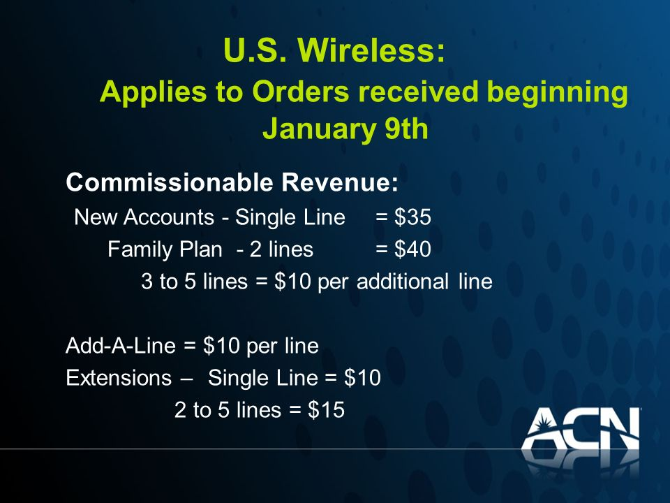 U.S. Wireless: Applies to Orders received beginning January 9th Commissionable Revenue: New Accounts - Single Line = $35 Family Plan - 2 lines = $40 3