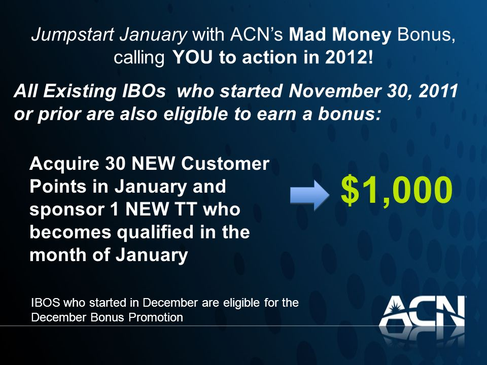 Jumpstart January with ACNs Mad Money Bonus, calling YOU to action in 2012! $1,000 All Existing IBOs who started November 30, 2011 or prior are also e
