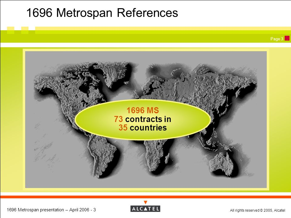 All rights reserved © 2005, Alcatel 1696 Metrospan presentation – April 2006 - 3 Page 3 1696 Metrospan References 1696 MS 73 contracts in 35 countries