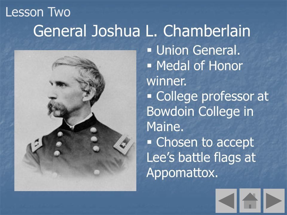 Union General. Medal of Honor winner. College professor at Bowdoin College in Maine. Chosen to accept Lees battle flags at Appomattox. General Joshua