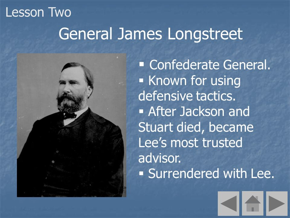 Confederate General. Known for using defensive tactics. After Jackson and Stuart died, became Lees most trusted advisor. Surrendered with Lee. General