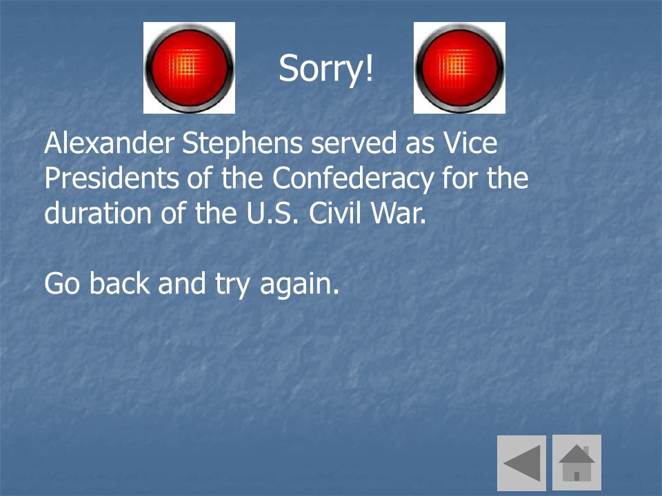 Sorry! Alexander Stephens served as Vice Presidents of the Confederacy for the duration of the U.S. Civil War. Go back and try again.