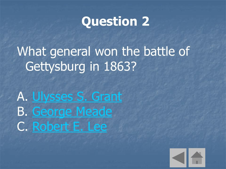 Question 2 What general won the battle of Gettysburg in 1863? A. Ulysses S. GrantUlysses S. Grant B. George MeadeGeorge Meade C. Robert E. LeeRobert E