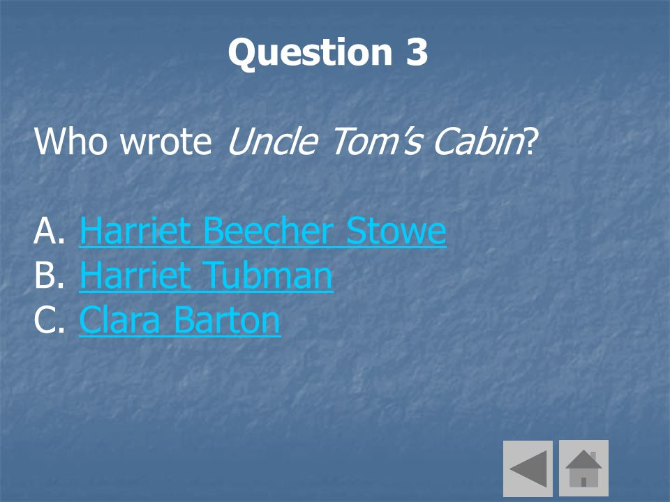 Question 3 Who wrote Uncle Toms Cabin. A. Harriet Beecher StoweHarriet Beecher Stowe B.