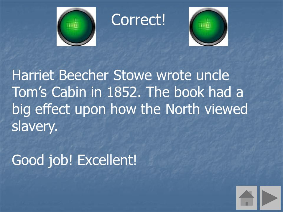 Correct! Harriet Beecher Stowe wrote uncle Toms Cabin in 1852. The book had a big effect upon how the North viewed slavery. Good job! Excellent!