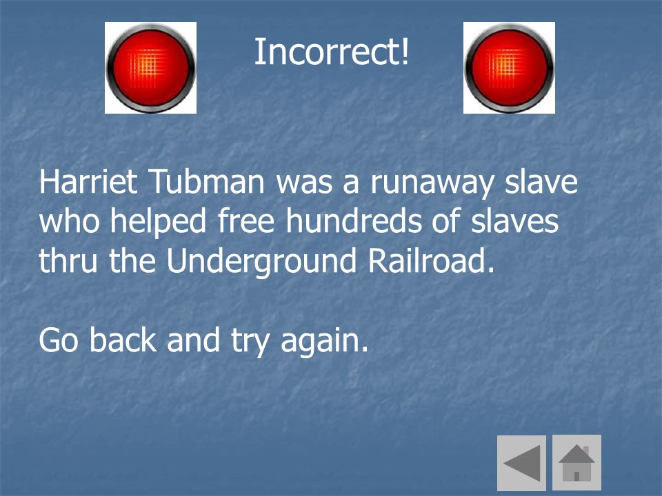 Incorrect! Harriet Tubman was a runaway slave who helped free hundreds of slaves thru the Underground Railroad. Go back and try again.