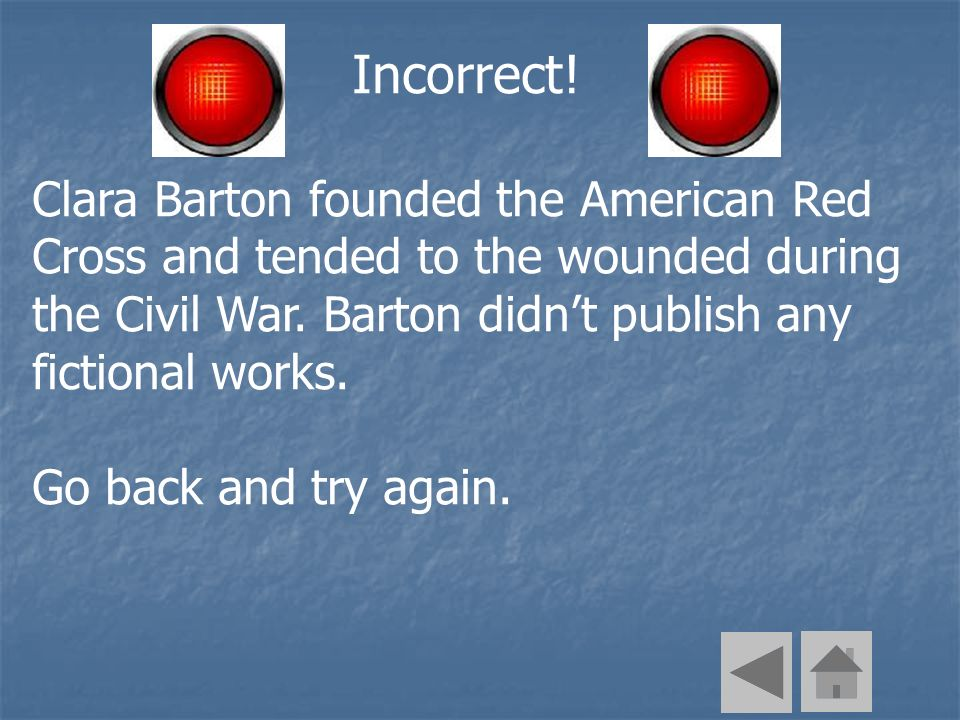Incorrect! Clara Barton founded the American Red Cross and tended to the wounded during the Civil War. Barton didnt publish any fictional works. Go ba